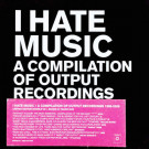 Various - I Hate Music - A Compilation Of Output Recordings 1996-2006 - Output - OPRCD100