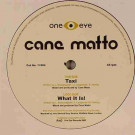 Cane Matto - Taxi / What It Is - One Eye Records - 1I 004